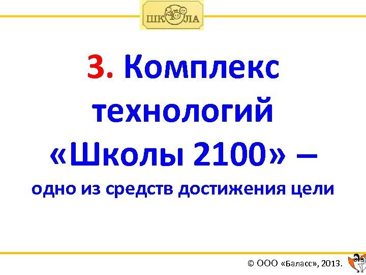 3. Комплекс технологий «Школы 2100» – одно из средств достижения цели © ООО «Баласс»