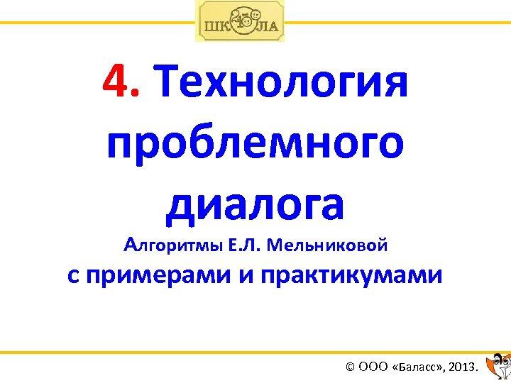 4. Технология проблемного диалога Алгоритмы Е. Л. Мельниковой с примерами и практикумами © ООО
