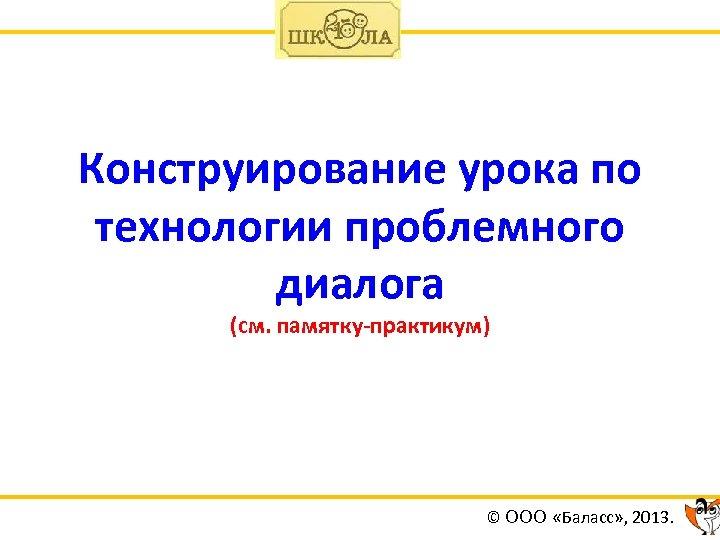 Конструирование урока по технологии проблемного диалога (см. памятку-практикум) © ООО «Баласс» , 2013.