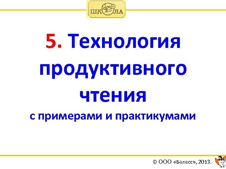 5. Технология продуктивного чтения с примерами и практикумами © ООО «Баласс» , 2013.