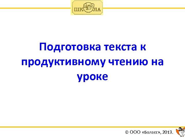 Подготовка текста к продуктивному чтению на уроке © ООО «Баласс» , 2013.