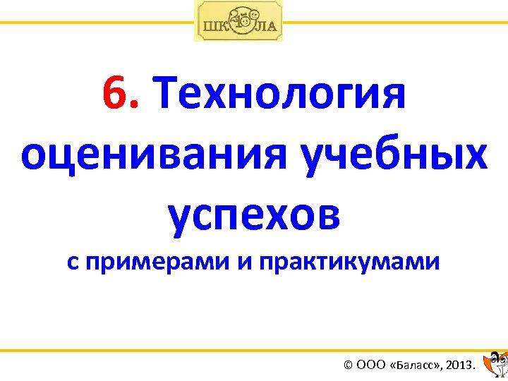 6. Технология оценивания учебных успехов с примерами и практикумами © ООО «Баласс» , 2013.