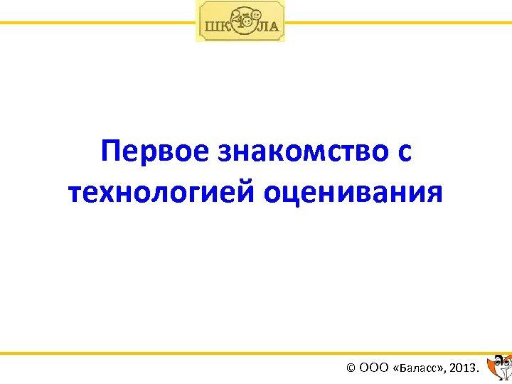 Первое знакомство с технологией оценивания © ООО «Баласс» , 2013.