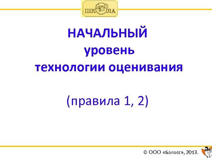 НАЧАЛЬНЫЙ уровень технологии оценивания (правила 1, 2) © ООО «Баласс» , 2013.