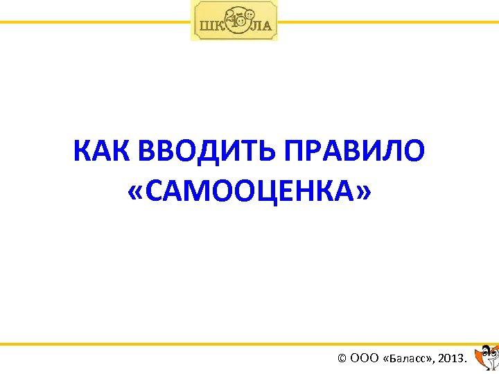КАК ВВОДИТЬ ПРАВИЛО «САМООЦЕНКА» © ООО «Баласс» , 2013.