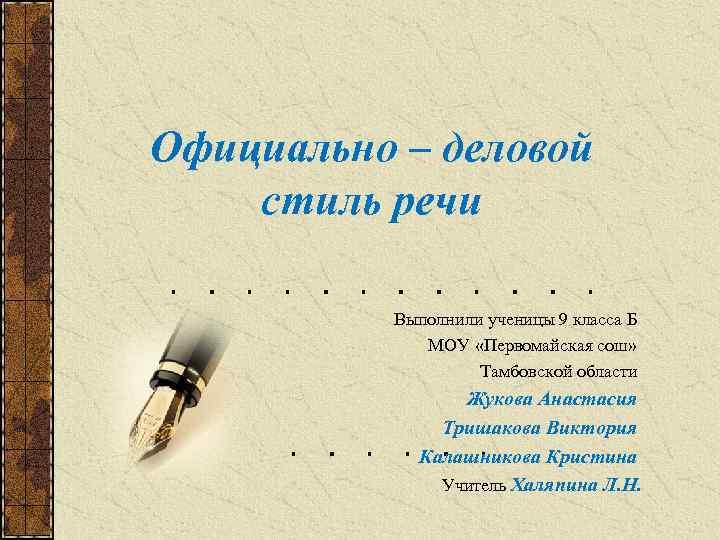 Официально – деловой стиль речи Выполнили ученицы 9 класса Б МОУ «Первомайская сош» Тамбовской