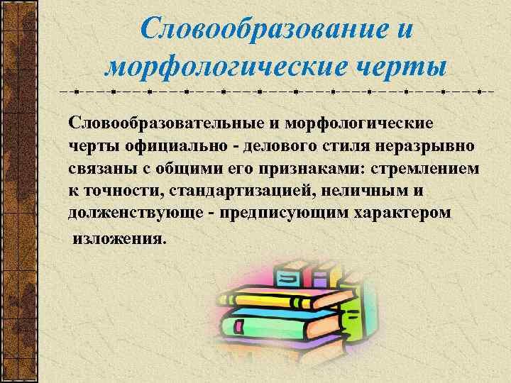 Словообразование и морфологические черты Словообразовательные и морфологические черты официально - делового стиля неразрывно связаны