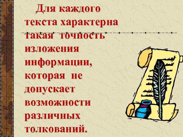 Для каждого текста характерна такая точность изложения информации, которая не допускает возможности различных толкований.