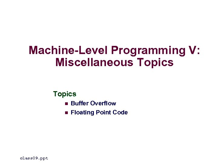 Machine-Level Programming V: Miscellaneous Topics n n class 09. ppt Buffer Overflow Floating Point