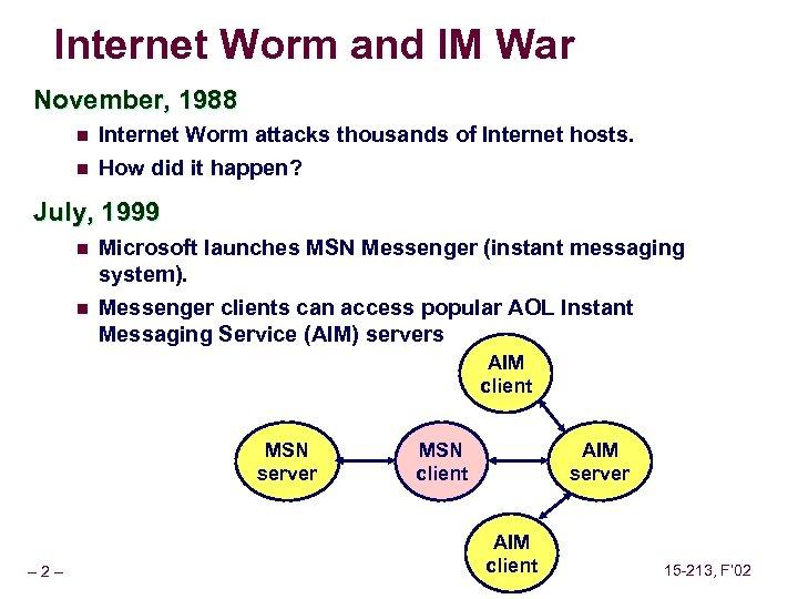 Internet Worm and IM War November, 1988 n Internet Worm attacks thousands of Internet