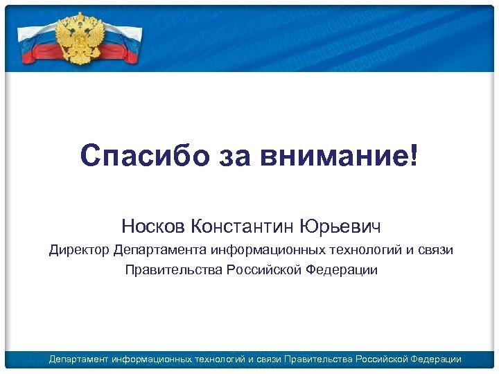 Спасибо за внимание! Носков Константин Юрьевич Директор Департамента информационных технологий и связи Правительства Российской