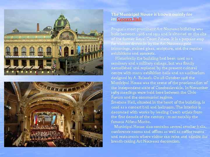 The Municipal House is known mainly for its Concert Hall. Prague's most prominent Art