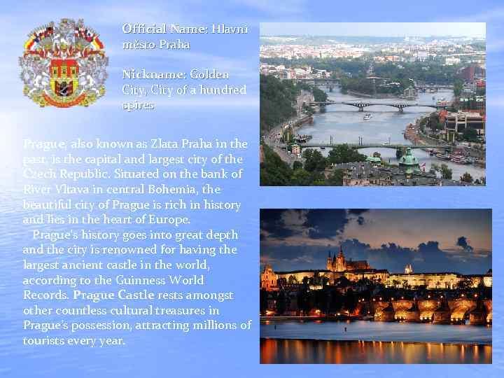 Official Name: Hlavní město Praha Nickname: Golden City, City of a hundred spires Prague,