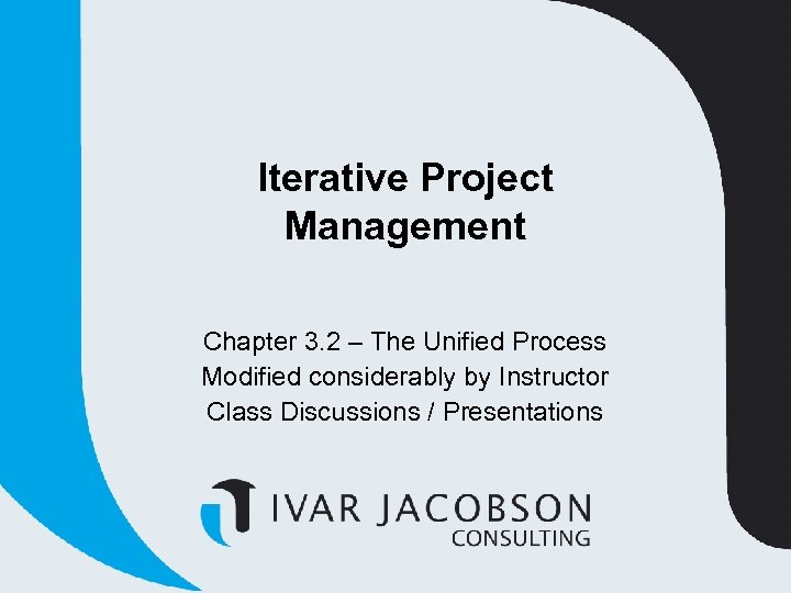 Iterative Project Management Chapter 3. 2 – The Unified Process Modified considerably by Instructor