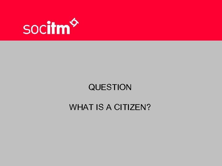 QUESTION WHAT IS A CITIZEN?
