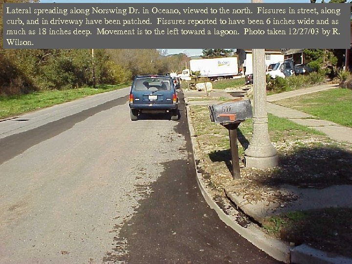 Lateral spreading along Norswing Dr. in Oceano, viewed to the north. Fissures in street,