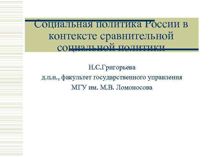 Социальная политика России в контексте сравнительной социальной политики Н. С. Григорьева д. п. н.
