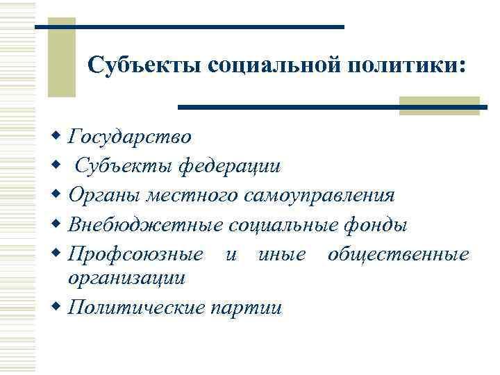 Субъекты социальной политики: w Государство w Субъекты федерации w Органы местного самоуправления w Внебюджетные