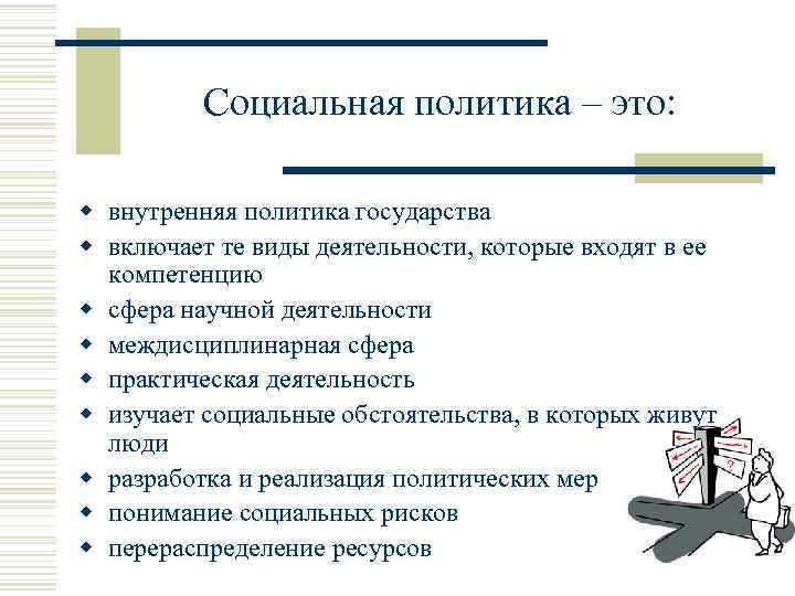 Социальная политика – это: w внутренняя политика государства w включает те виды деятельности, которые
