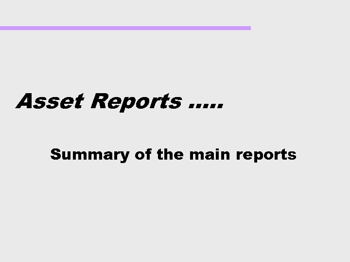 Asset Reports …. . Summary of the main reports