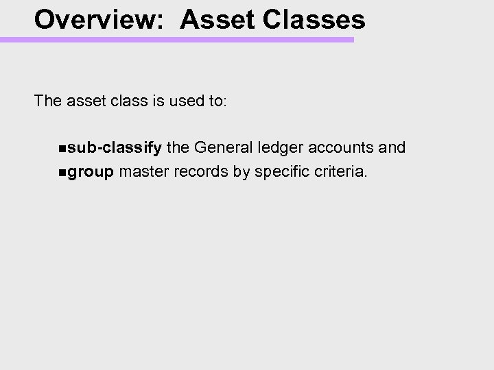 Overview: Asset Classes The asset class is used to: nsub-classify the General ledger accounts