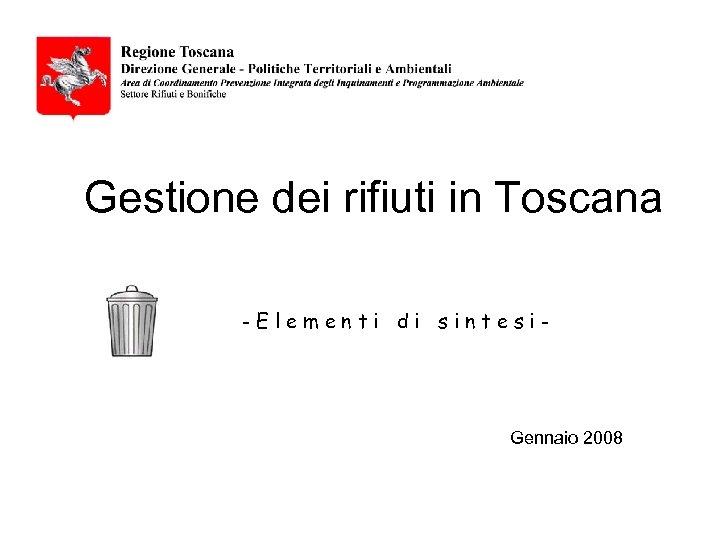 Gestione dei rifiuti in Toscana -Elementi di sintesi- Gennaio 2008