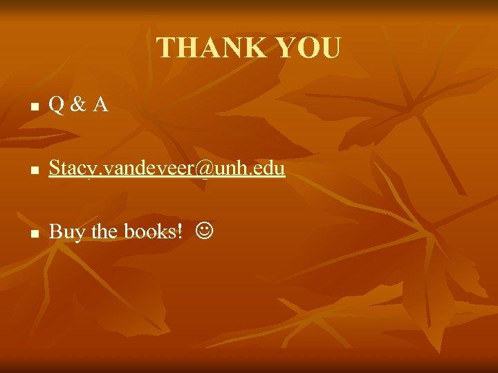 THANK YOU n Q & A n Stacy. vandeveer@unh. edu n Buy the books!