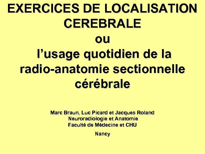 EXERCICES DE LOCALISATION CEREBRALE ou l'usage quotidien de la radio-anatomie sectionnelle cérébrale Marc Braun,