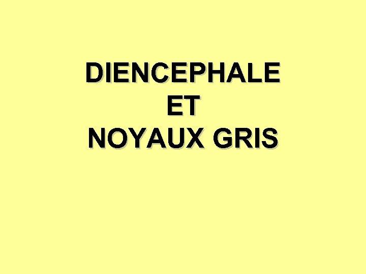 DIENCEPHALE ET NOYAUX GRIS
