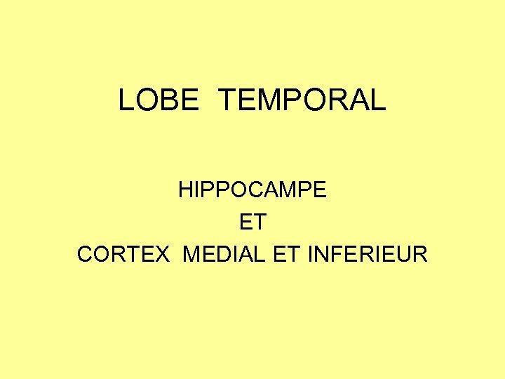 LOBE TEMPORAL HIPPOCAMPE ET CORTEX MEDIAL ET INFERIEUR