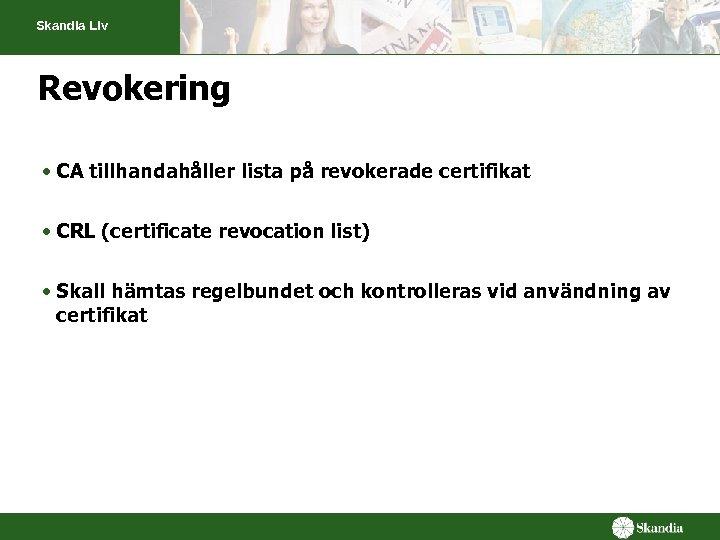 Skandia Liv Revokering • CA tillhandahåller lista på revokerade certifikat • CRL (certificate revocation