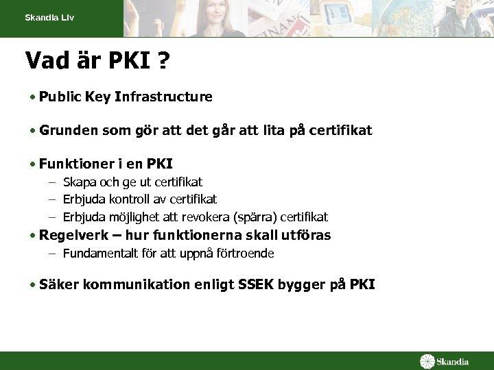 Skandia Liv Vad är PKI ? • Public Key Infrastructure • Grunden som gör