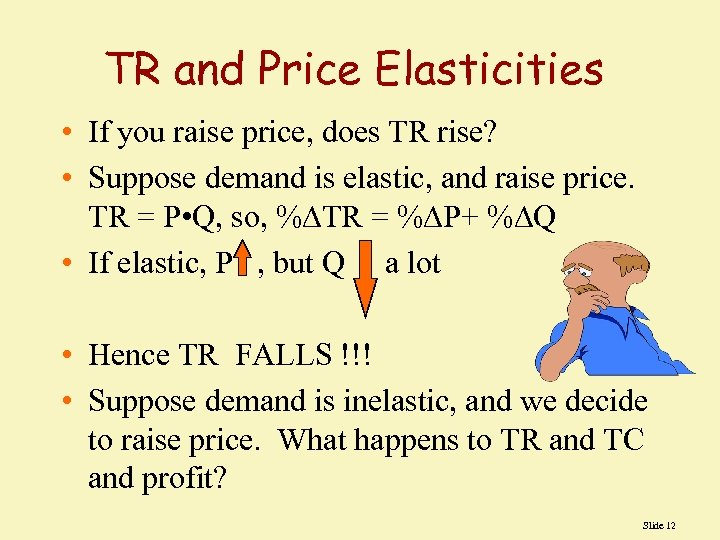 TR and Price Elasticities • If you raise price, does TR rise? • Suppose