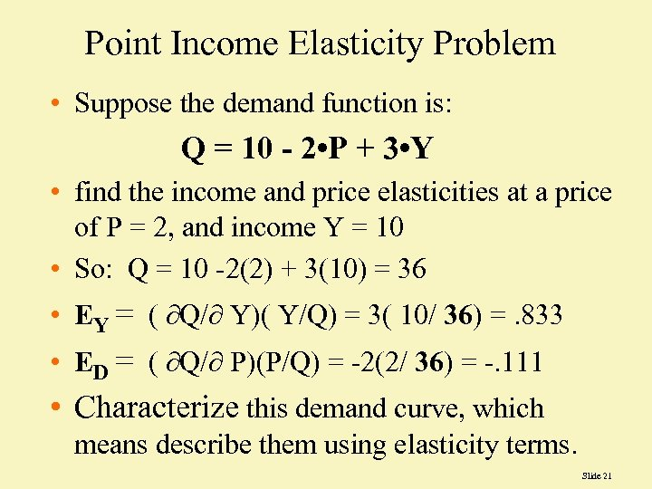 Point Income Elasticity Problem • Suppose the demand function is: Q = 10 -