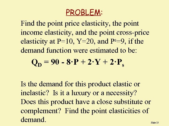 PROBLEM: Find the point price elasticity, the point income elasticity, and the point cross-price