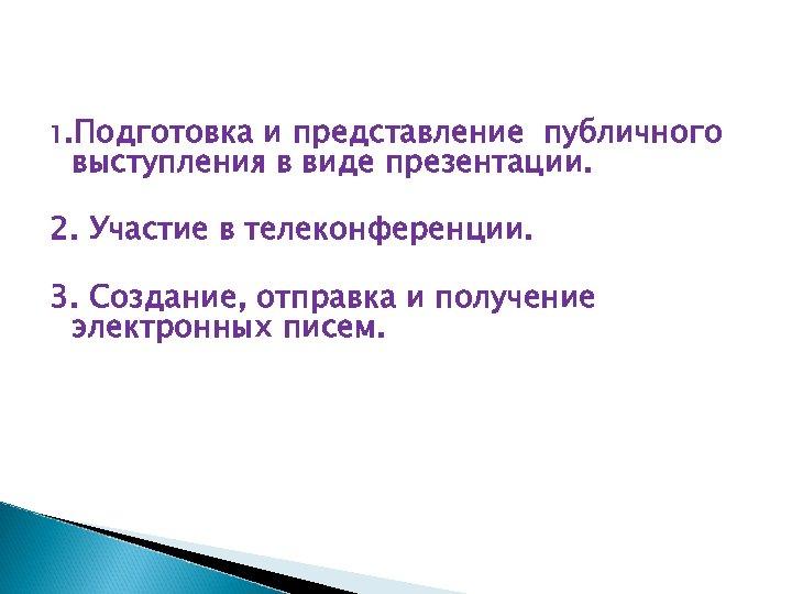 1. Подготовка и представление публичного выступления в виде презентации. 2. Участие в телеконференции. 3.