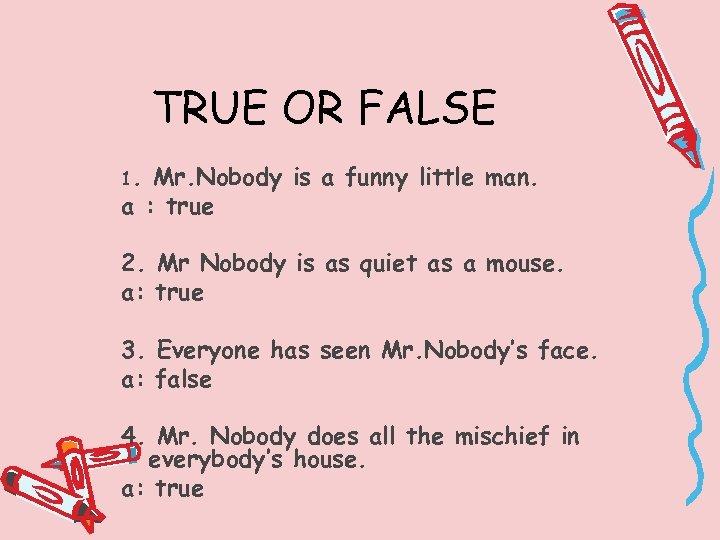 TRUE OR FALSE 1. Mr. Nobody is a funny little man. a : true