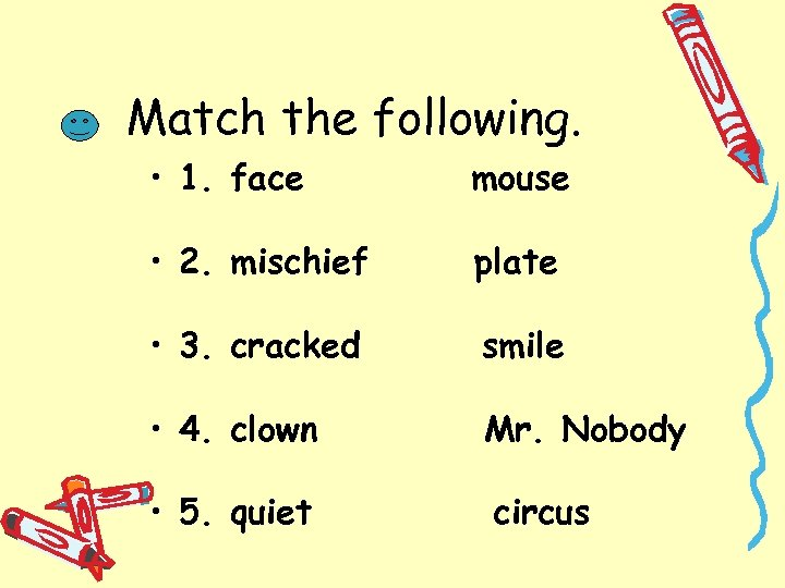 Match the following. • 1. face mouse • 2. mischief plate • 3. cracked