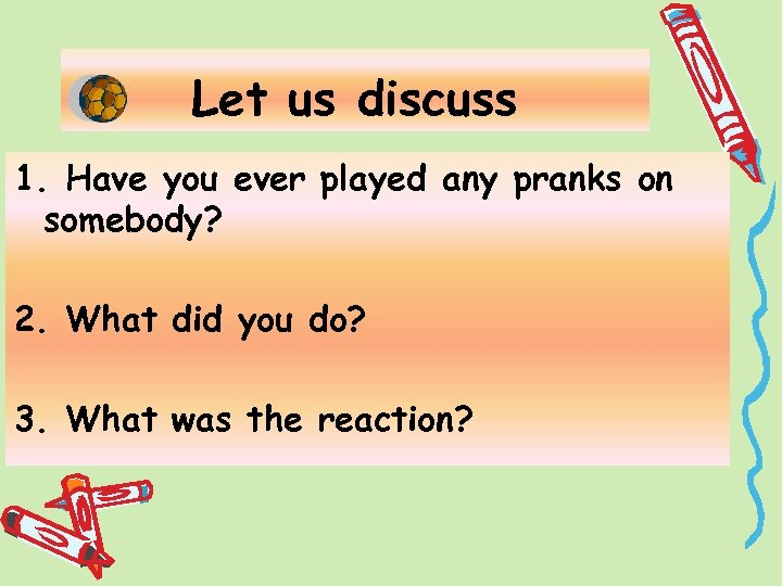 Let us discuss 1. Have you ever played any pranks on somebody? 2. What