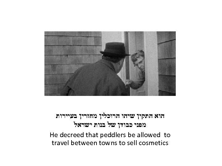הוא התקין שיהו הרוכלין מחזרין בעיירות מפני כבודן של בנות ישראל He decreed