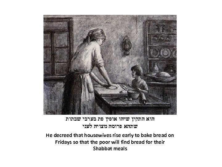 הוא התקין שיהו אופין פת בערבי שבתות שתהא פרוסה מצויה לעני He decreed