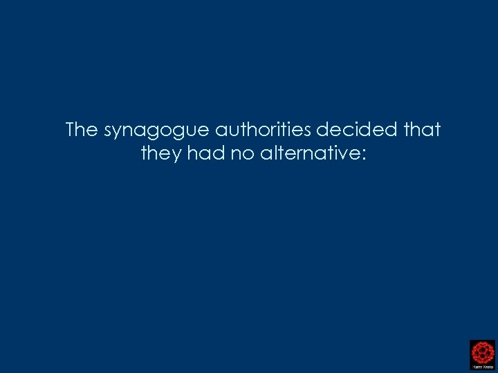 The synagogue authorities decided that they had no alternative: