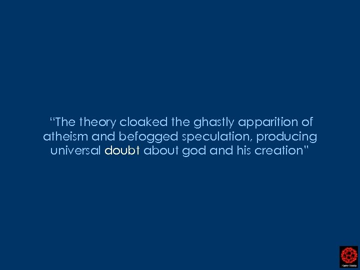 """The theory cloaked the ghastly apparition of atheism and befogged speculation, producing universal doubt"