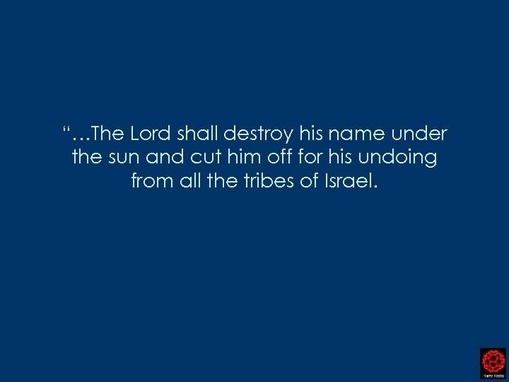 """…The Lord shall destroy his name under the sun and cut him off for"