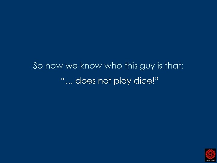 "So now we know who this guy is that: ""… does not play dice!"""