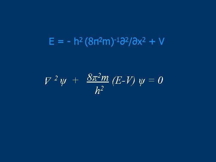 E = - h 2 (8π2 m)-1∂2/∂x 2 + V 2ψ 8π2 m (E-V)