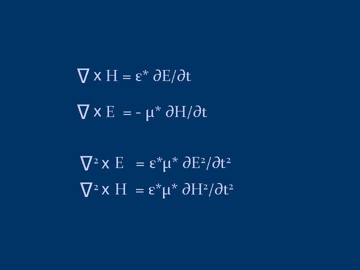 ∆ x H = ε* ∂E/∂t ∆ x E = - μ* ∂H/∂t ∆
