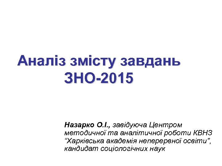 Аналіз змісту завдань ЗНО-2015 Назарко О. І. , завідуюча Центром методичної та аналітичної роботи