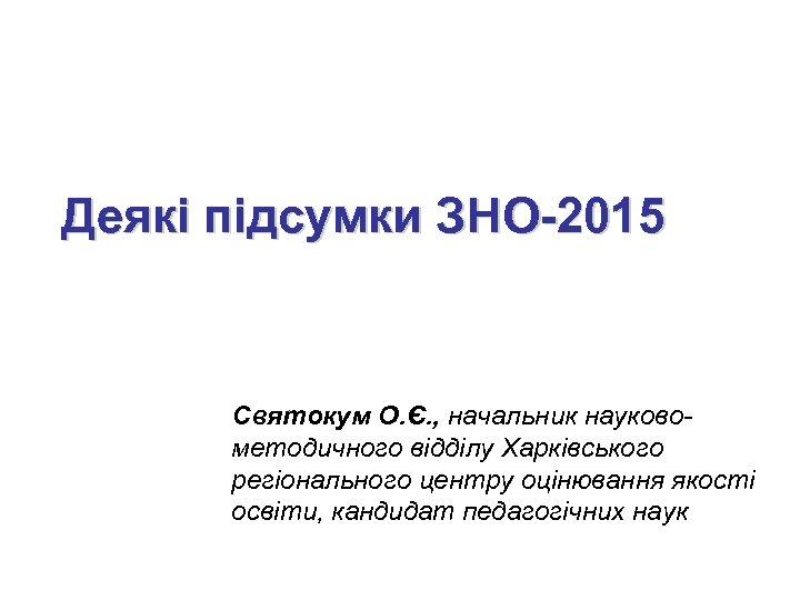 Деякі підсумки ЗНО-2015 Святокум О. Є. , начальник науковометодичного відділу Харківського регіонального центру оцінювання