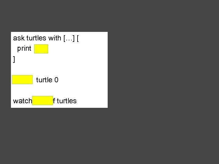 ask turtles with […] [ print ] watch turtle 0 watch one-of turtles